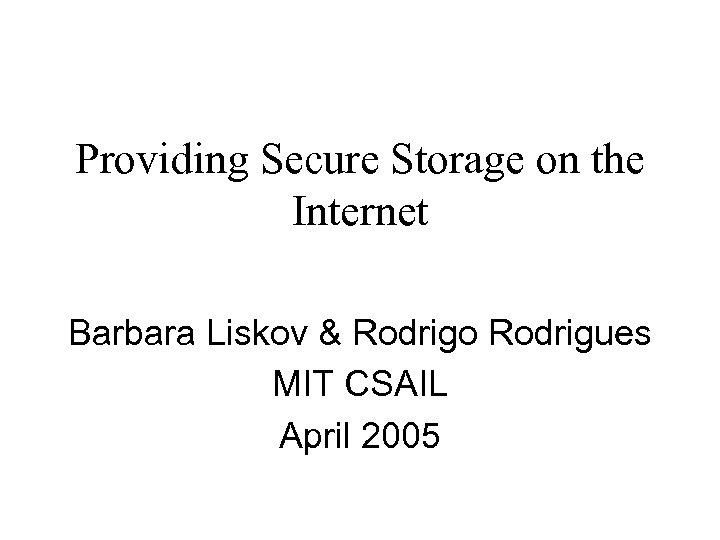 Providing Secure Storage on the Internet Barbara Liskov & Rodrigo Rodrigues MIT CSAIL April