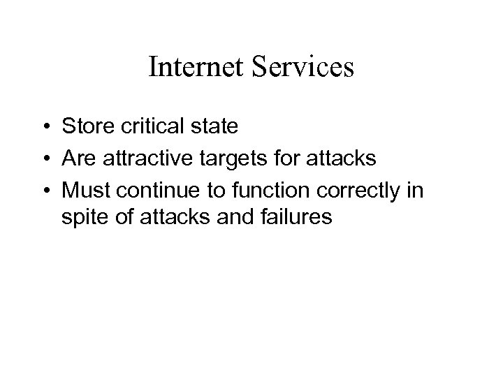 Internet Services • Store critical state • Are attractive targets for attacks • Must