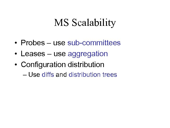 MS Scalability • Probes – use sub-committees • Leases – use aggregation • Configuration