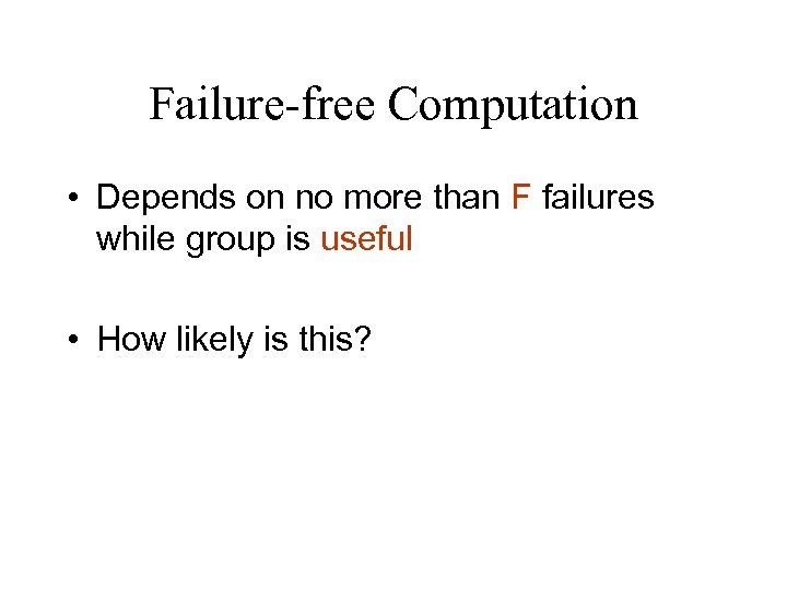 Failure-free Computation • Depends on no more than F failures while group is useful