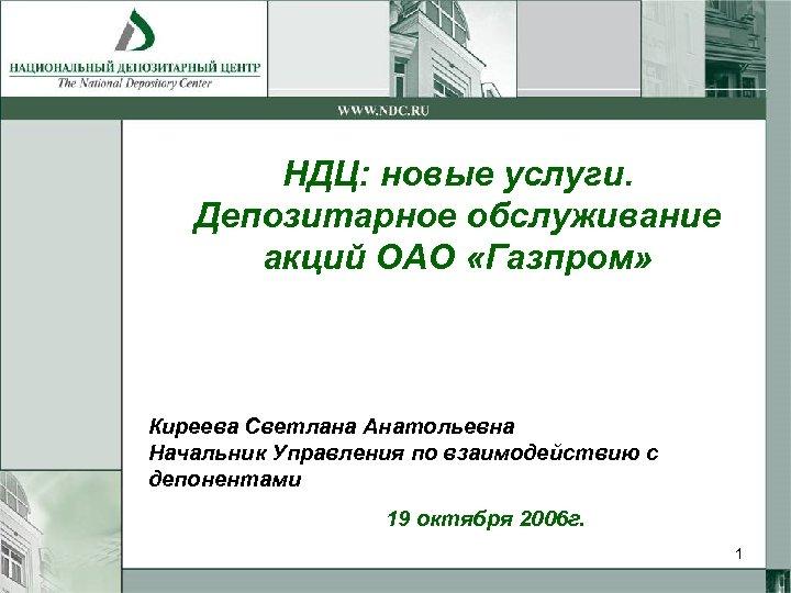 НДЦ: новые услуги. Депозитарное обслуживание акций ОАО «Газпром» Киреева Светлана Анатольевна Начальник Управления по