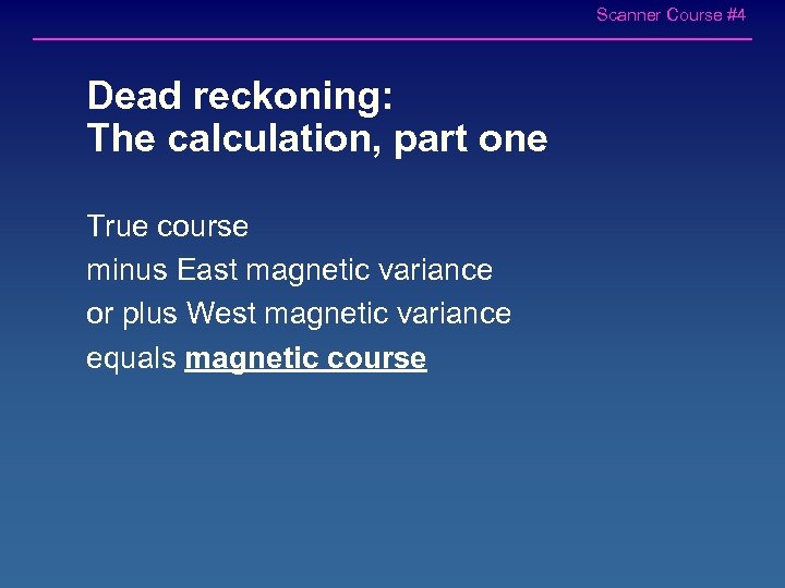 Scanner Course #4 Dead reckoning: The calculation, part one True course minus East magnetic