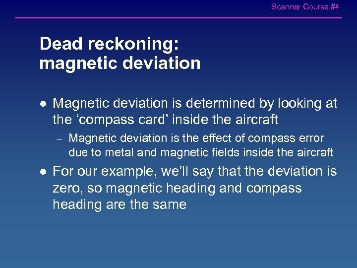 Scanner Course #4 Dead reckoning: magnetic deviation l Magnetic deviation is determined by looking
