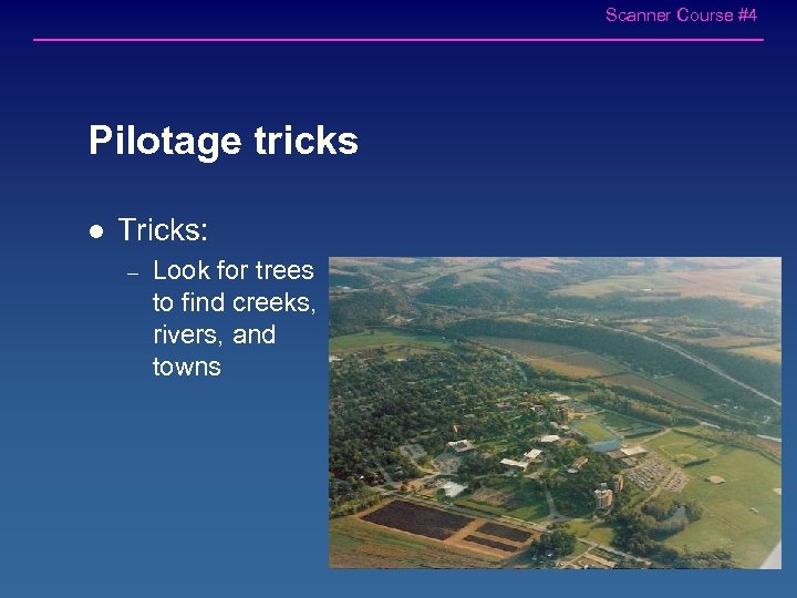 Scanner Course #4 Pilotage tricks l Tricks: – Look for trees to find creeks,