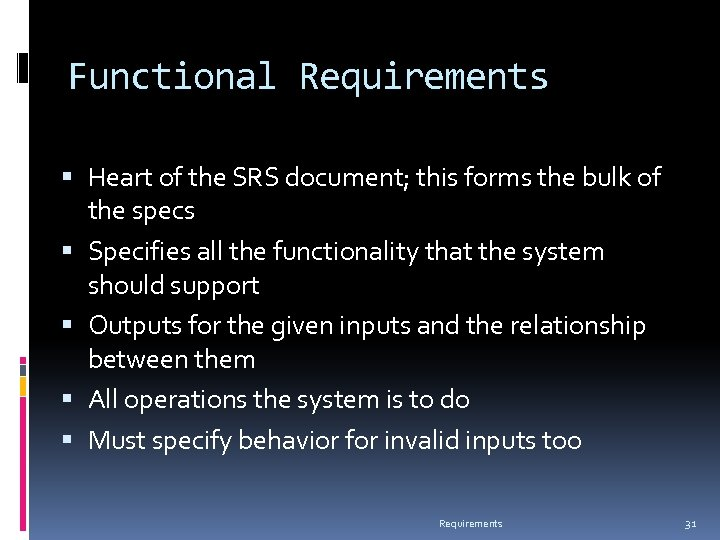 Functional Requirements Heart of the SRS document; this forms the bulk of the specs