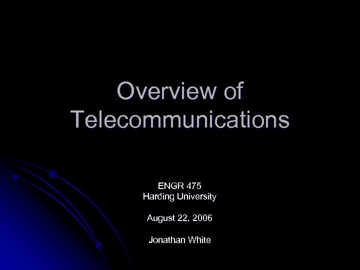 Overview of Telecommunications ENGR 475 Harding University August 22, 2006 Jonathan White