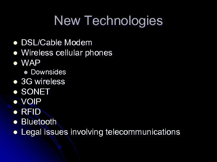 New Technologies l l l DSL/Cable Modem Wireless cellular phones WAP l l l