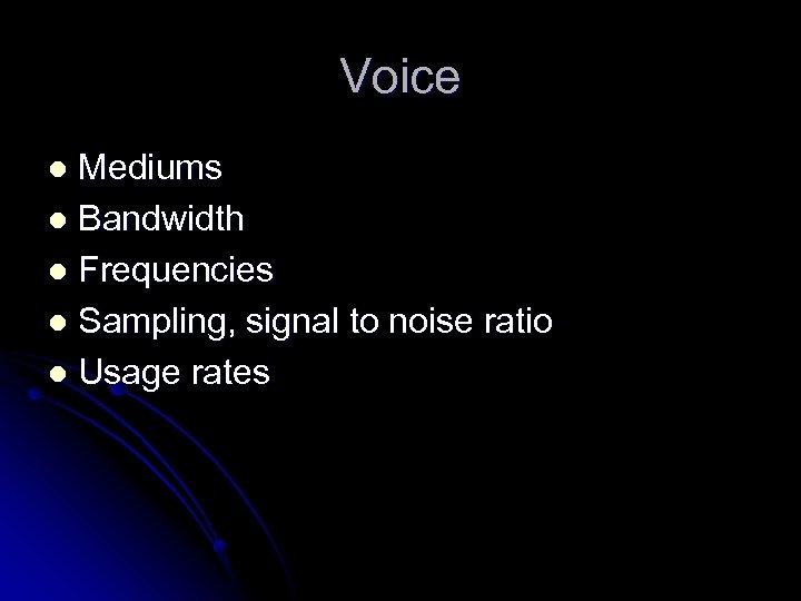 Voice Mediums l Bandwidth l Frequencies l Sampling, signal to noise ratio l Usage