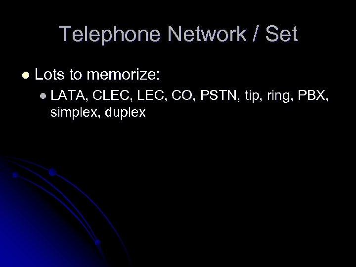 Telephone Network / Set l Lots to memorize: l LATA, CLEC, CO, PSTN, tip,