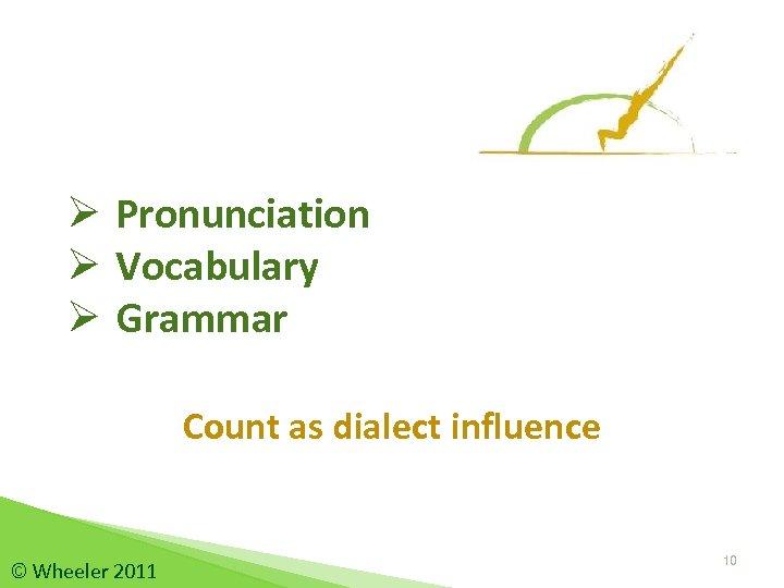 Ø Pronunciation Ø Vocabulary Ø Grammar Count as dialect influence © Wheeler 2011 10