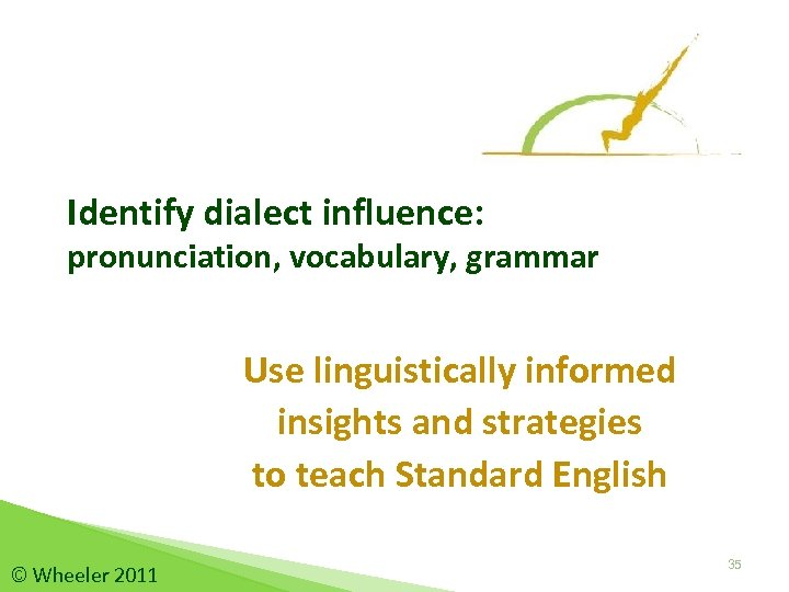 Identify dialect influence: pronunciation, vocabulary, grammar Use linguistically informed insights and strategies to teach