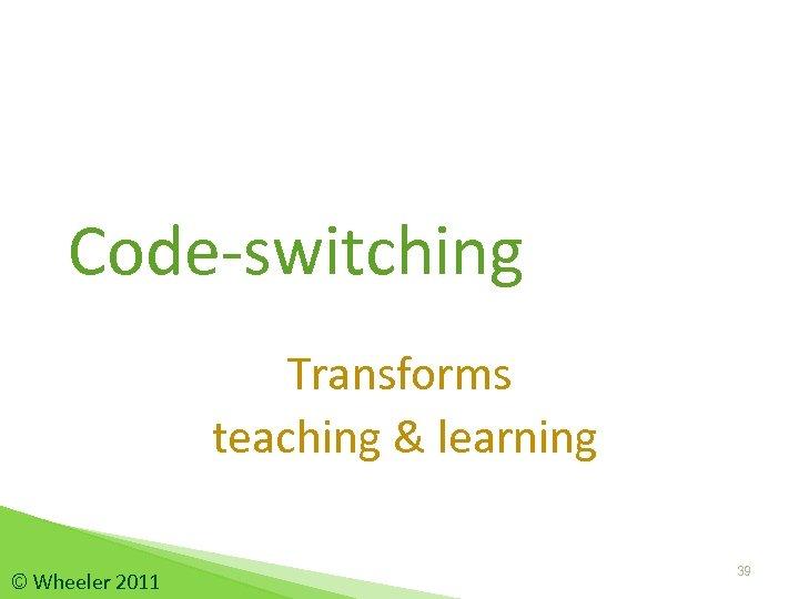 Code-switching Transforms teaching & learning © Wheeler 2011 39