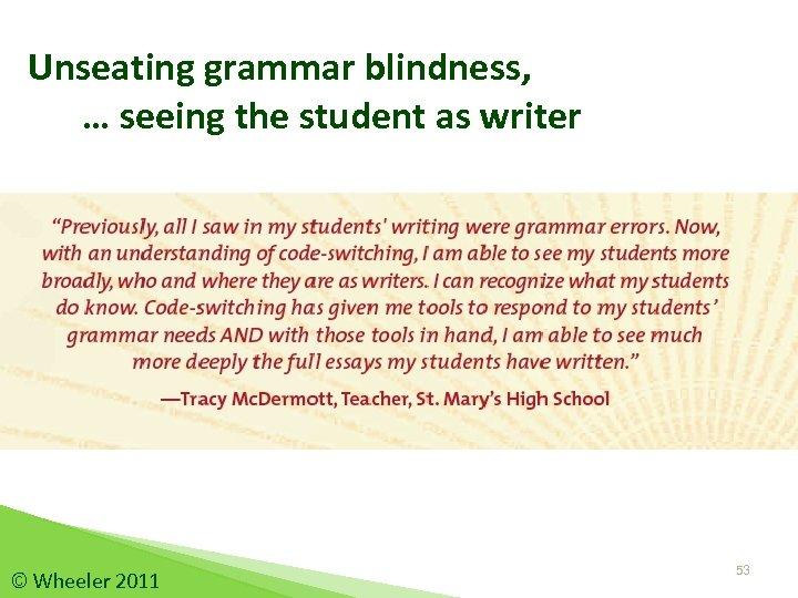 Unseating grammar blindness, … seeing the student as writer © Wheeler 2011 53