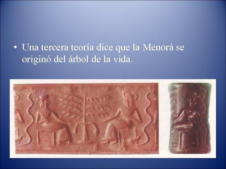 • Una tercera teoría dice que la Menorá se originó del árbol de