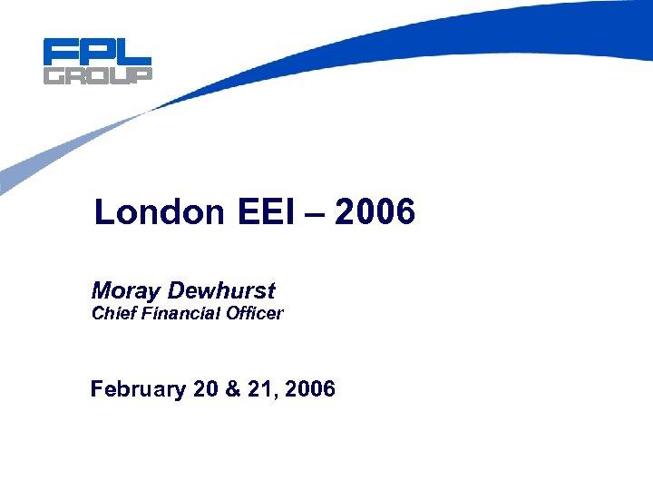 London EEI – 2006 Moray Dewhurst Chief Financial Officer February 20 & 21, 2006