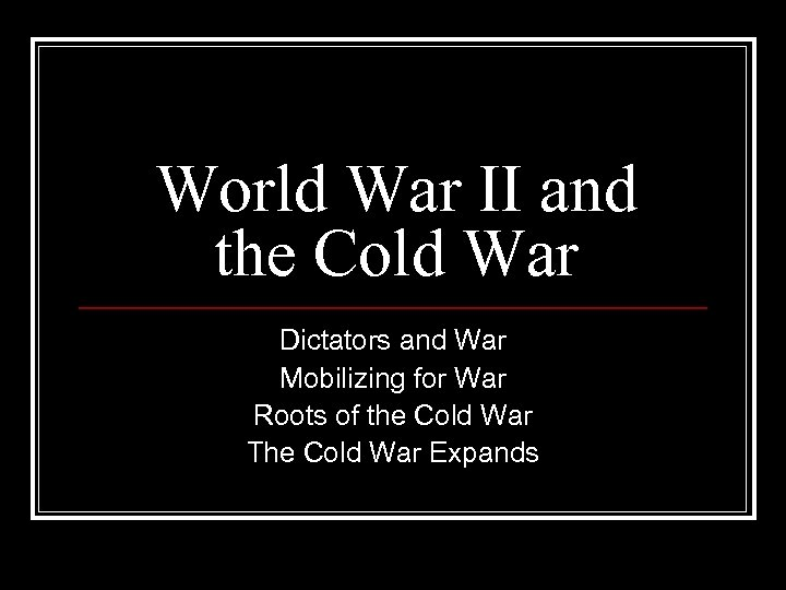 World War II and the Cold War Dictators and War Mobilizing for War Roots