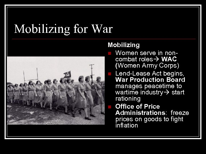 Mobilizing for War Mobilizing n Women serve in noncombat roles WAC (Women Army Corps)