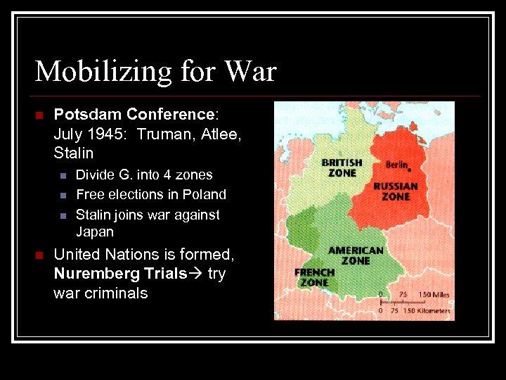 Mobilizing for War n Potsdam Conference: July 1945: Truman, Atlee, Stalin n n Divide