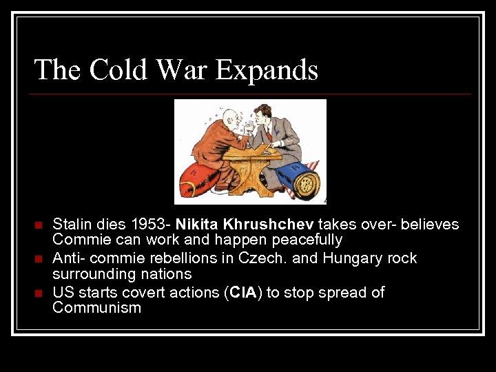 The Cold War Expands n n n Stalin dies 1953 - Nikita Khrushchev takes