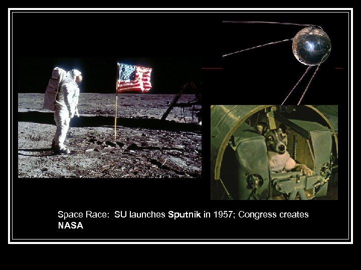 Space Race: SU launches Sputnik in 1957; Congress creates NASA