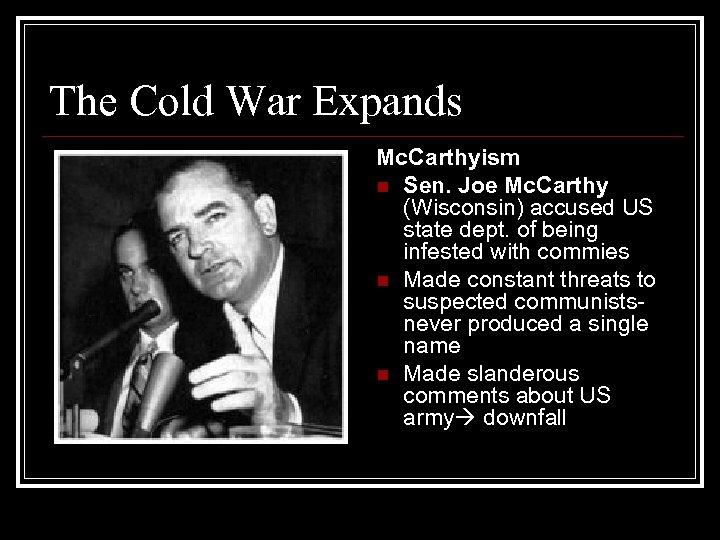 The Cold War Expands Mc. Carthyism n Sen. Joe Mc. Carthy (Wisconsin) accused US