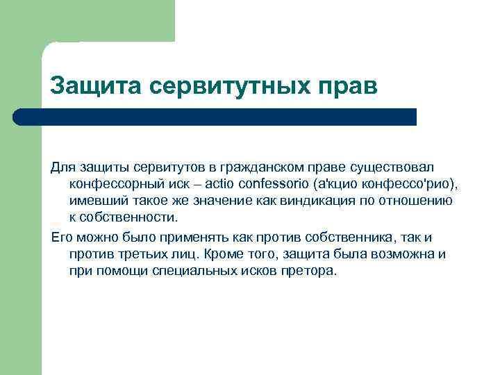 Защита сервитутных прав Для защиты сервитутов в гражданском праве существовал конфессорный иск – actio