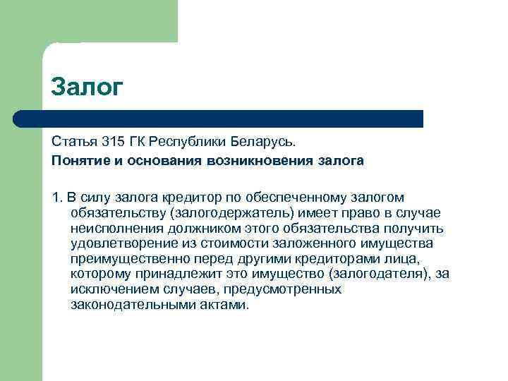 Залог Статья 315 ГК Республики Беларусь. Понятие и основания возникновения залога 1. В силу