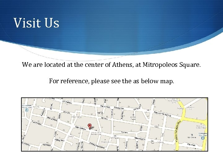 Visit Us We are located at the center of Athens, at Mitropoleos Square. For