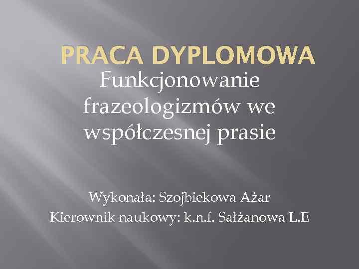 PRACA DYPLOMOWA Funkcjonowanie frazeologizmów we współczesnej prasie Wykonała: Szojbiekowa Ażar Kierownik naukowy: k. n.