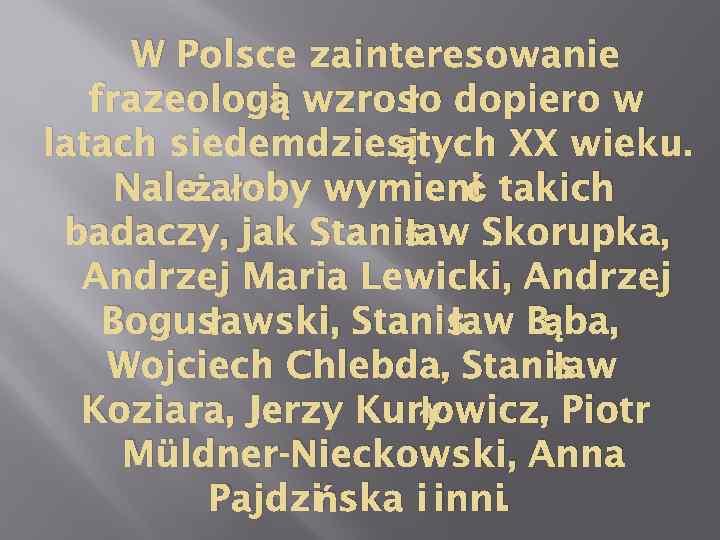 W Polsce zainteresowanie ą ło frazeologi wzros dopiero w ątych XX wieku. latach siedemdziesi