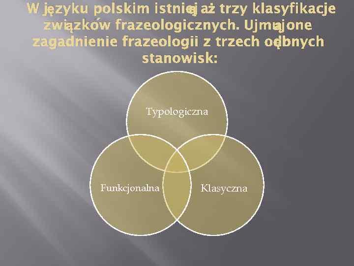 ą W języku polskim istniej aż trzy klasyfikacje ą związków frazeologicznych. Ujmuj one ębnych