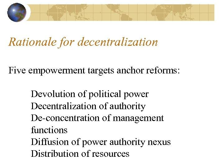 Rationale for decentralization Five empowerment targets anchor reforms: Devolution of political power Decentralization of