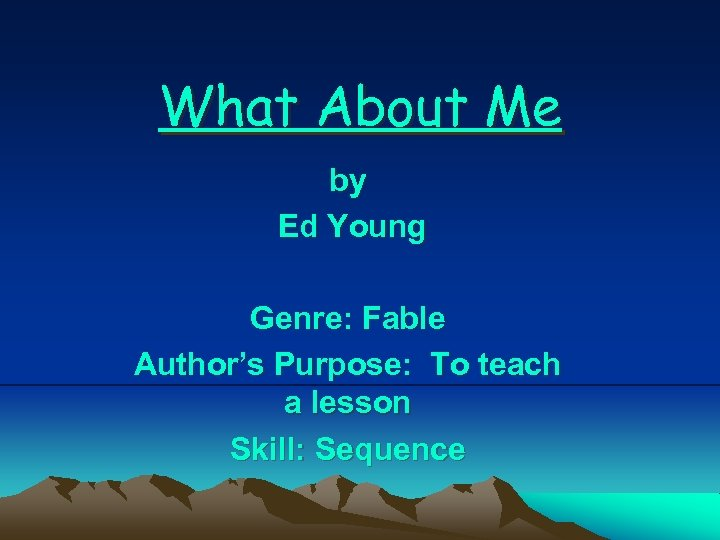What About Me by Ed Young Genre: Fable Author's Purpose: To teach a lesson
