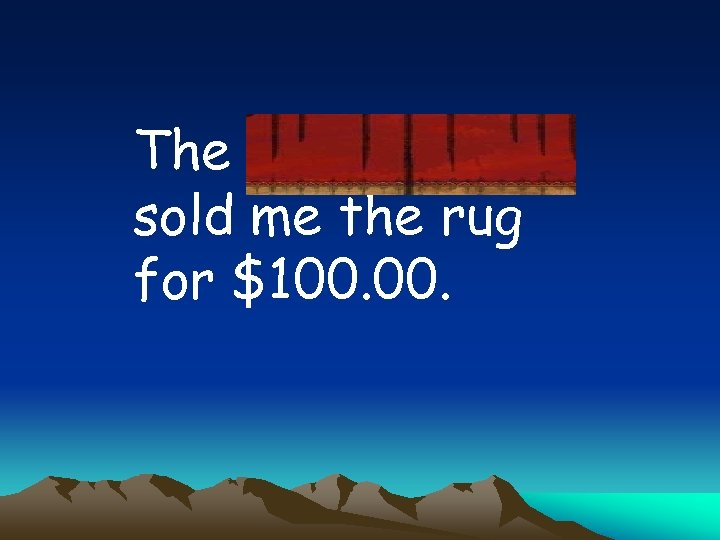The carpetmaker sold me the rug for $100.