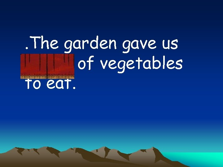 . The garden gave us plenty of vegetables to eat.