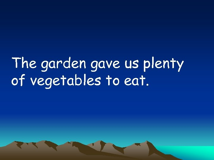 The garden gave us plenty of vegetables to eat.