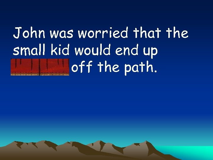 John was worried that the small kid would end up straying off the path.