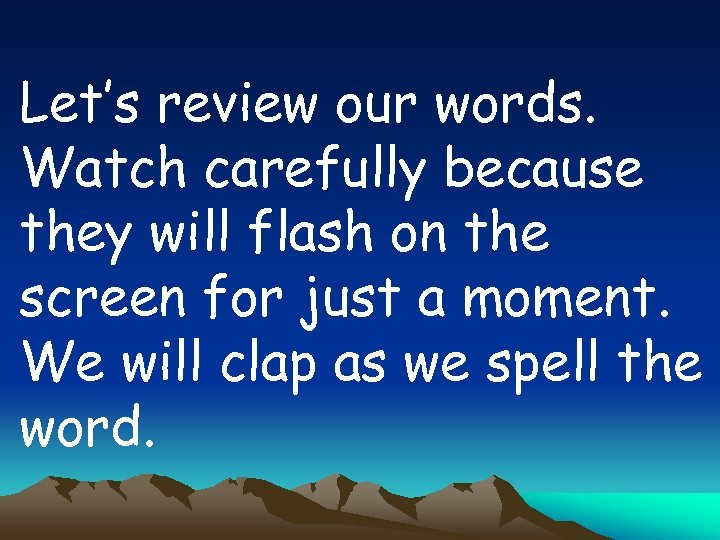 Let's review our words. Watch carefully because they will flash on the screen for