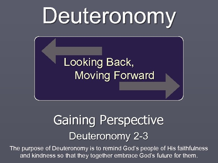 Deuteronomy Looking Back, Moving Forward Gaining Perspective Deuteronomy 2 -3 The purpose of Deuteronomy