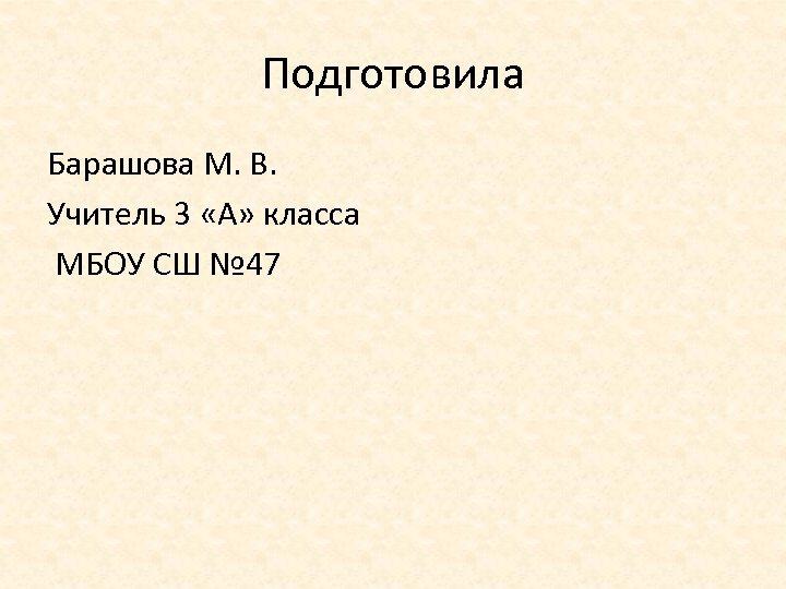 Подготовила Барашова М. В. Учитель 3 «А» класса МБОУ СШ № 47