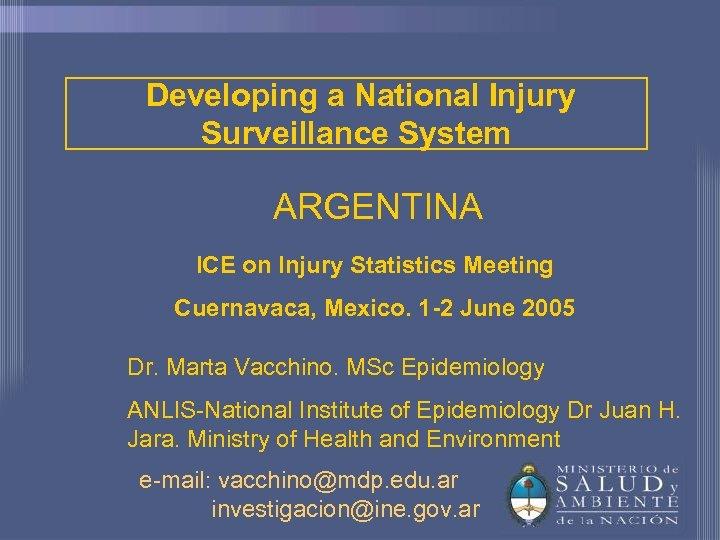Developing a National Injury Surveillance System ARGENTINA ICE on Injury Statistics Meeting Cuernavaca, Mexico.