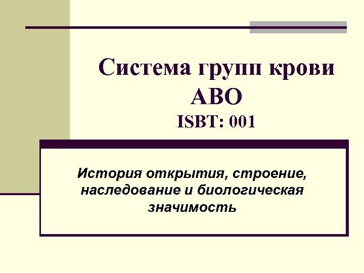 Система групп крови АВО ISBT: 001 История открытия, строение, наследование и биологическая значимость