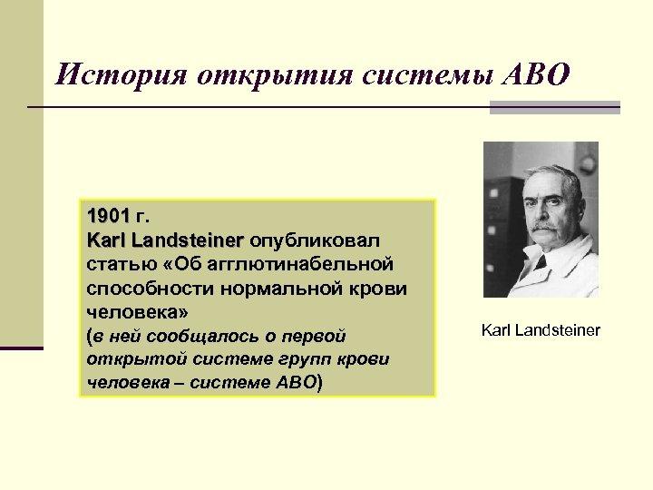История открытия системы АВО 1901 г. Karl Landsteiner опубликовал статью «Об агглютинабельной способности нормальной