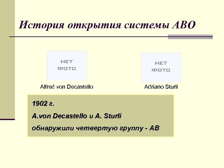 История открытия системы АВО Alfred von Decastello Adriano Sturli 1902 г. A. von Decastello