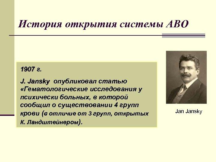 История открытия системы АВО 1907 г. J. Jansky опубликовал статью «Гематологические исследования у психически