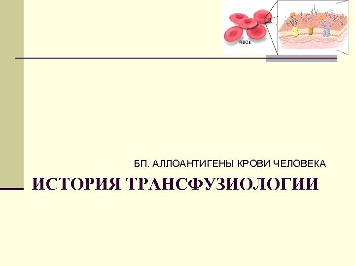 БП. АЛЛОАНТИГЕНЫ КРОВИ ЧЕЛОВЕКА ИСТОРИЯ ТРАНСФУЗИОЛОГИИ