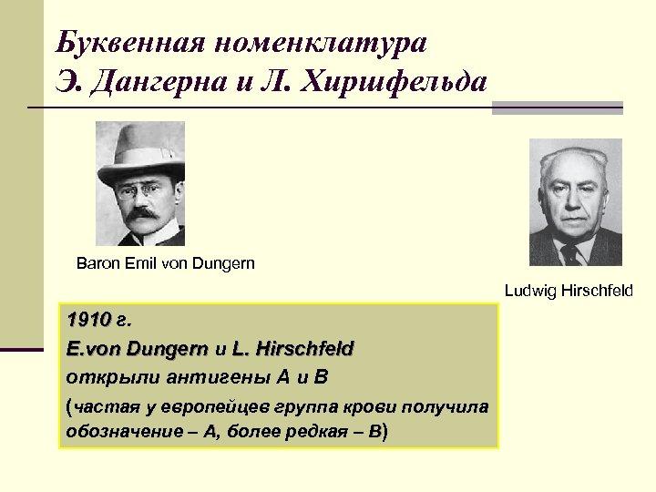 Буквенная номенклатура Э. Дангерна и Л. Хиршфельда Baron Emil von Dungern Ludwig Hirschfeld 1910