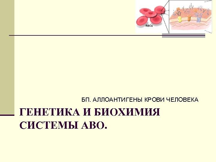 БП. АЛЛОАНТИГЕНЫ КРОВИ ЧЕЛОВЕКА ГЕНЕТИКА И БИОХИМИЯ СИСТЕМЫ АВО.
