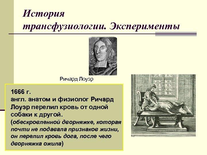 История трансфузиологии. Эксперименты Ричард Лоуэр 1666 г. англ. анатом и физиолог Ричард Лоуэр перелил