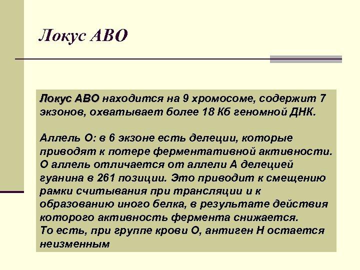 Локус АВО Локус ABO находится на 9 хромосоме, содержит 7 экзонов, охватывает более 18